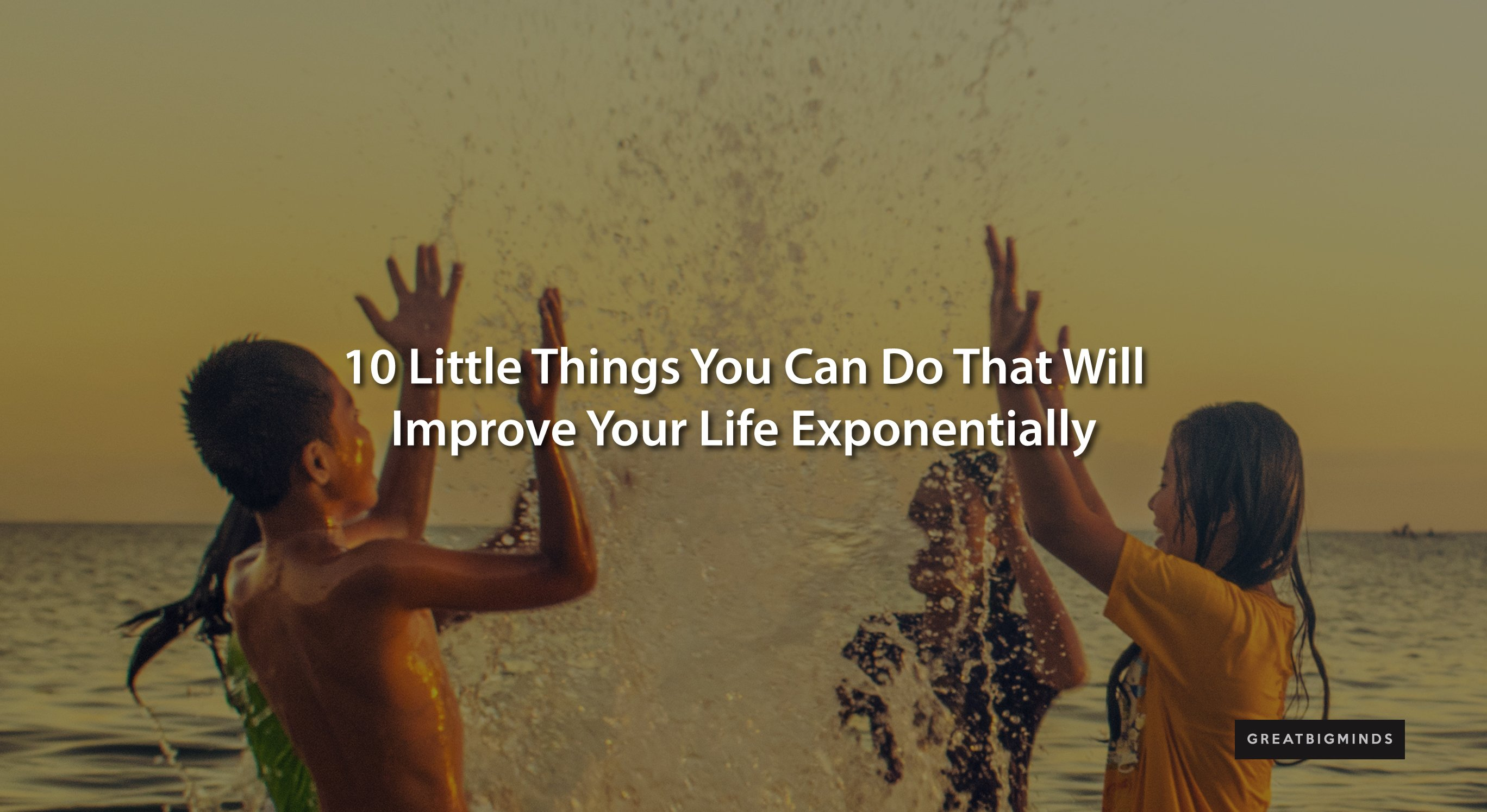 little things you can do that will improve your life exponentially